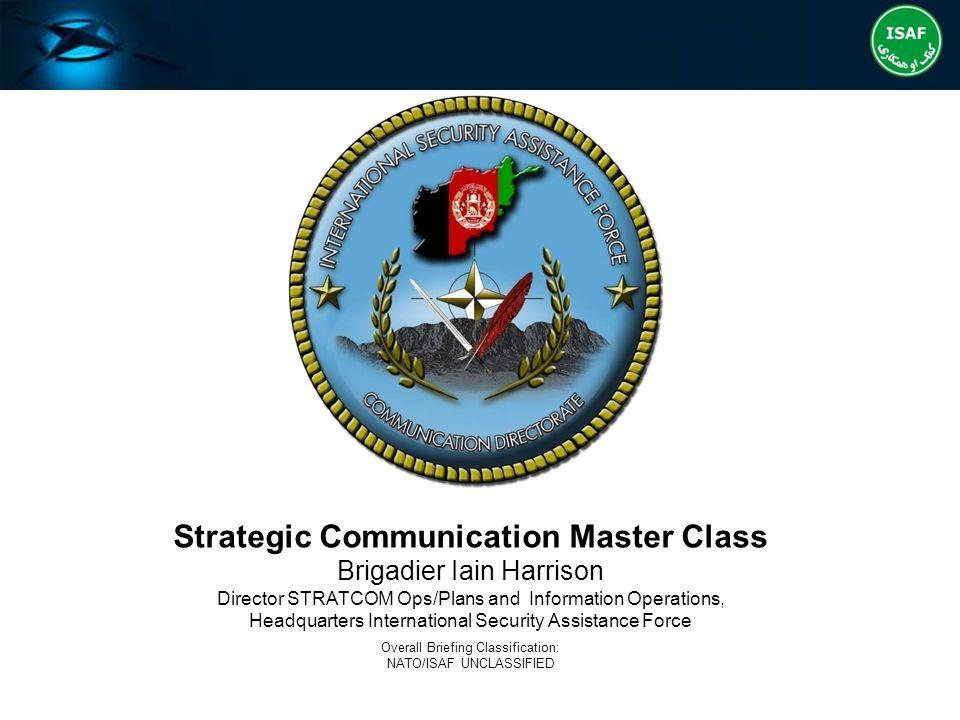 Strategic Communication Master Class Brigadier Iain Harrison Director STRATCOM Ops/Plans and Information Operations, Headquarters International Securi