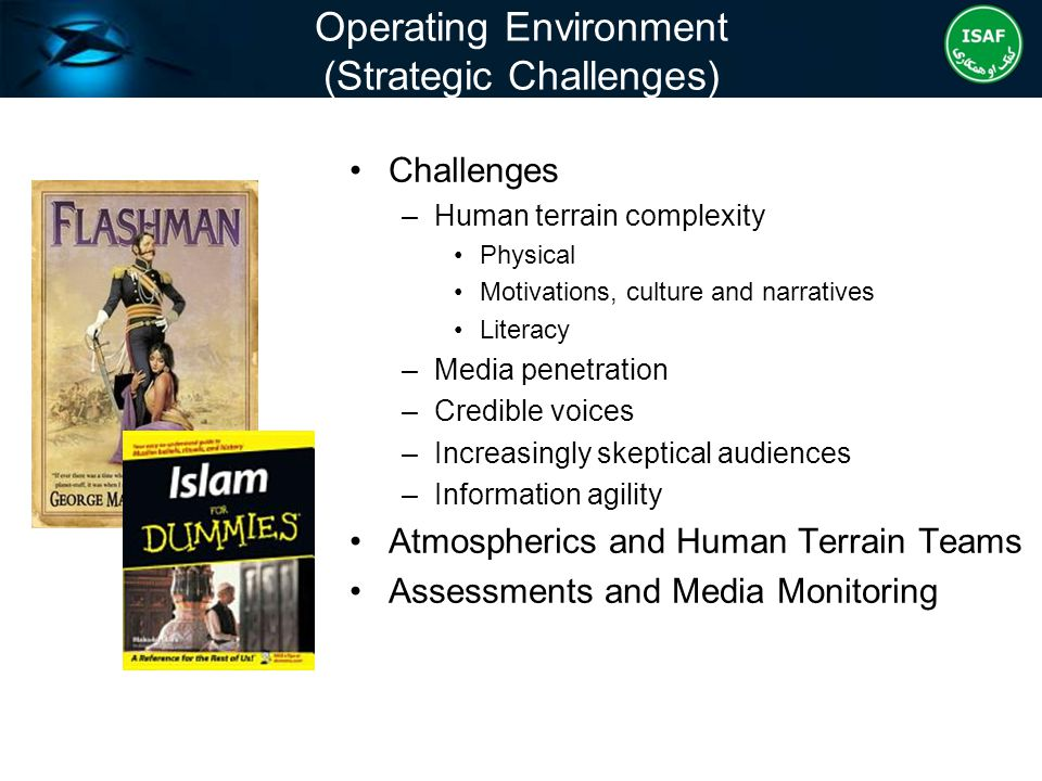 Operating Environment (Strategic Challenges) Challenges –Human terrain complexity Physical Motivations, culture and narratives Literacy –Media penetra