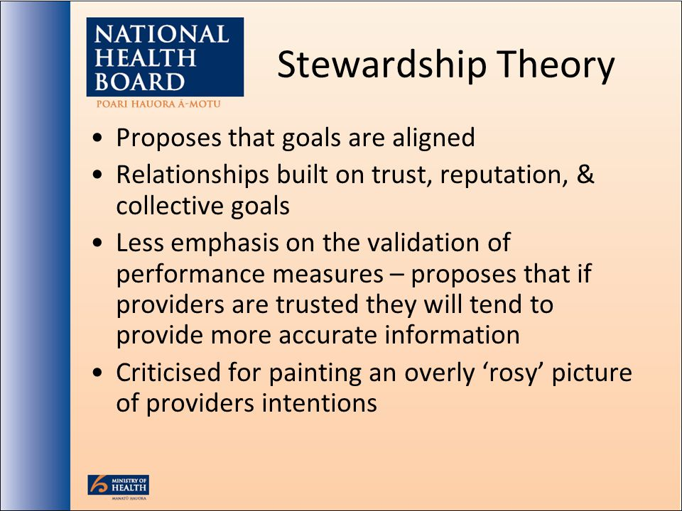 Stewardship Theory Proposes that goals are aligned Relationships built on trust, reputation, & collective goals Less emphasis on the validation of performance measures – proposes that if providers are trusted they will tend to provide more accurate information Criticised for painting an overly rosy picture of providers intentions