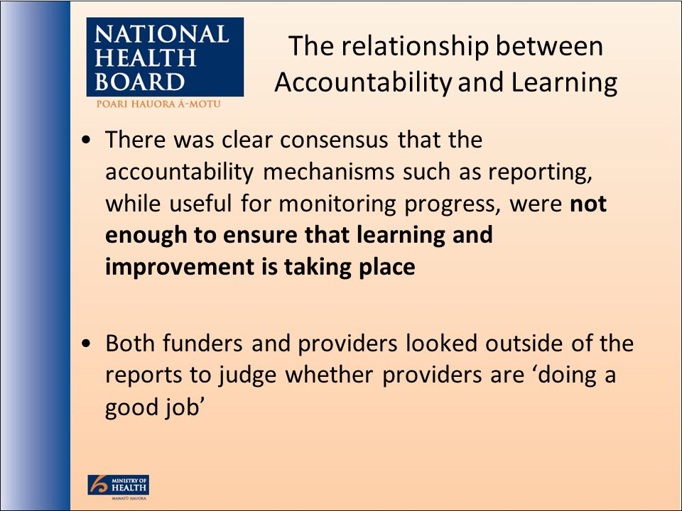 The relationship between Accountability and Learning There was clear consensus that the accountability mechanisms such as reporting, while useful for monitoring progress, were not enough to ensure that learning and improvement is taking place Both funders and providers looked outside of the reports to judge whether providers are doing a good job