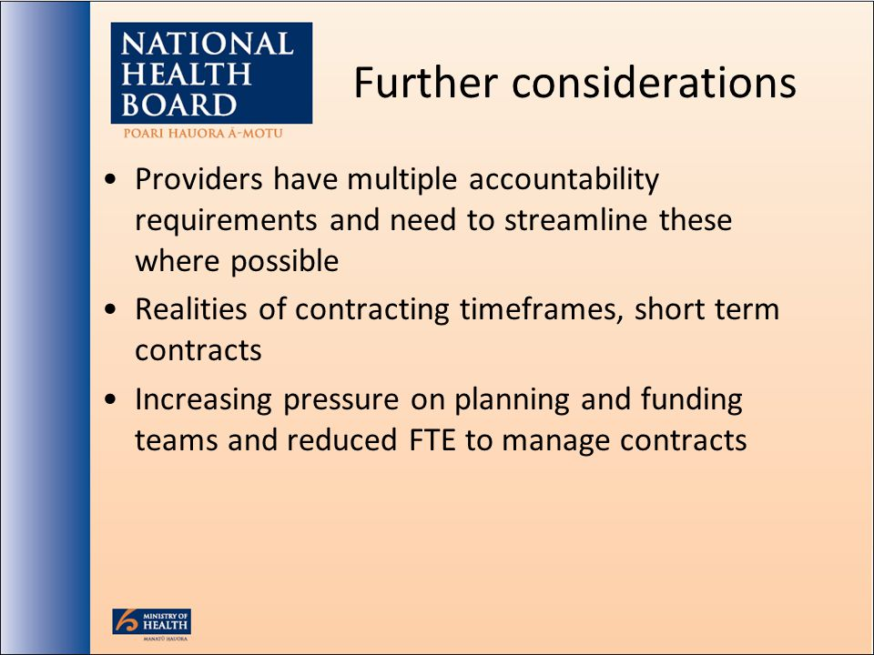 Further considerations Providers have multiple accountability requirements and need to streamline these where possible Realities of contracting timeframes, short term contracts Increasing pressure on planning and funding teams and reduced FTE to manage contracts