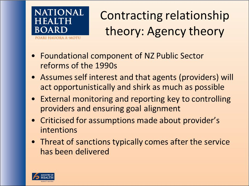 Contracting relationship theory: Agency theory Foundational component of NZ Public Sector reforms of the 1990s Assumes self interest and that agents (providers) will act opportunistically and shirk as much as possible External monitoring and reporting key to controlling providers and ensuring goal alignment Criticised for assumptions made about providers intentions Threat of sanctions typically comes after the service has been delivered