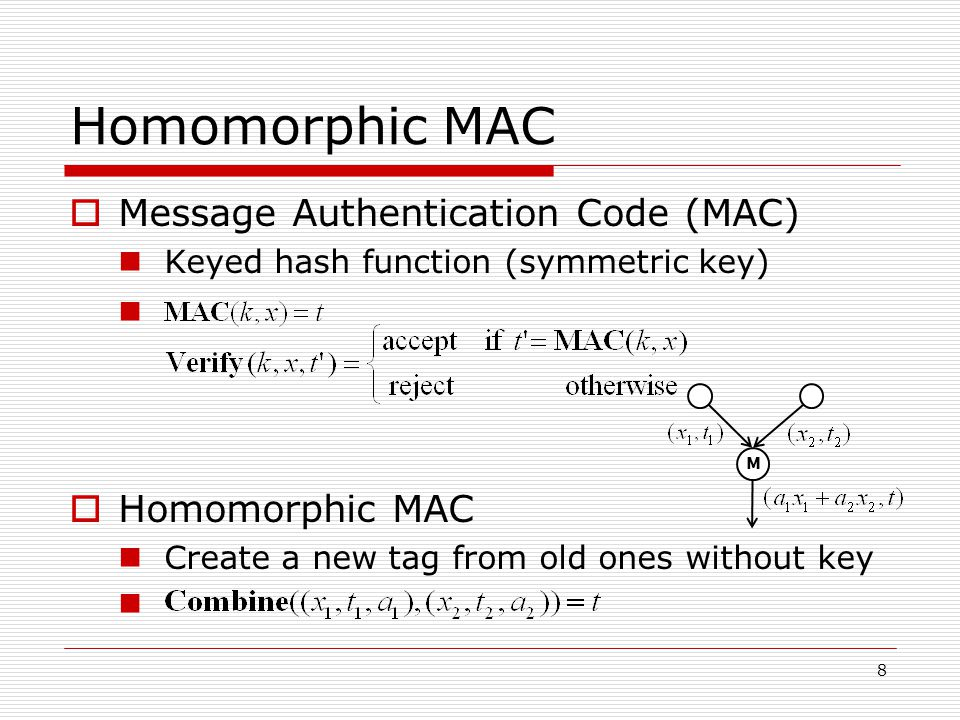 Homomorphic MAC Message Authentication Code (MAC) Keyed hash function (symmetric key) Homomorphic MAC Create a new tag from old ones without key 8 M