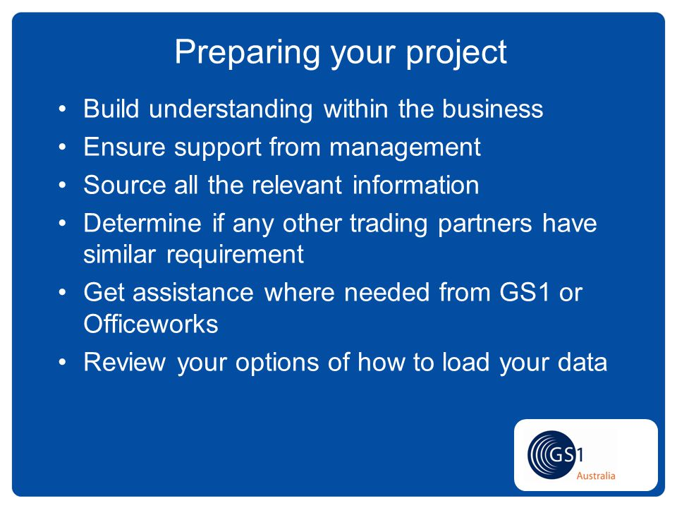 Build understanding within the business Ensure support from management Source all the relevant information Determine if any other trading partners have similar requirement Get assistance where needed from GS1 or Officeworks Review your options of how to load your data Preparing your project