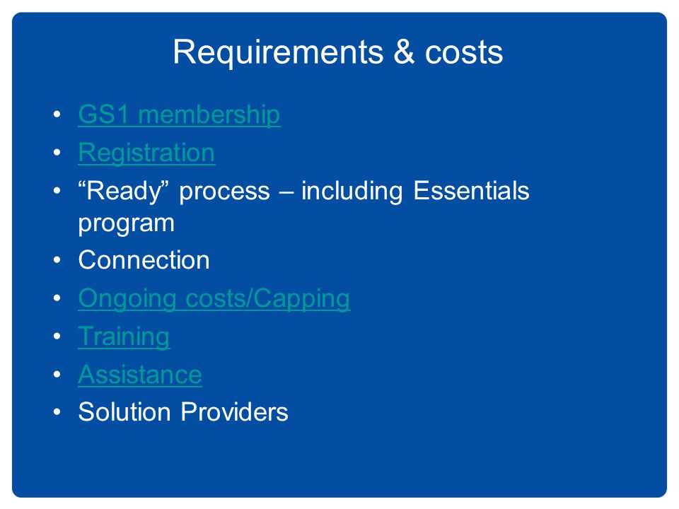 GS1 membership Registration Ready process – including Essentials program Connection Ongoing costs/Capping Training Assistance Solution Providers Requi