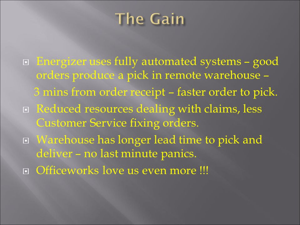 Energizer uses fully automated systems – good orders produce a pick in remote warehouse – 3 mins from order receipt – faster order to pick. Reduced re