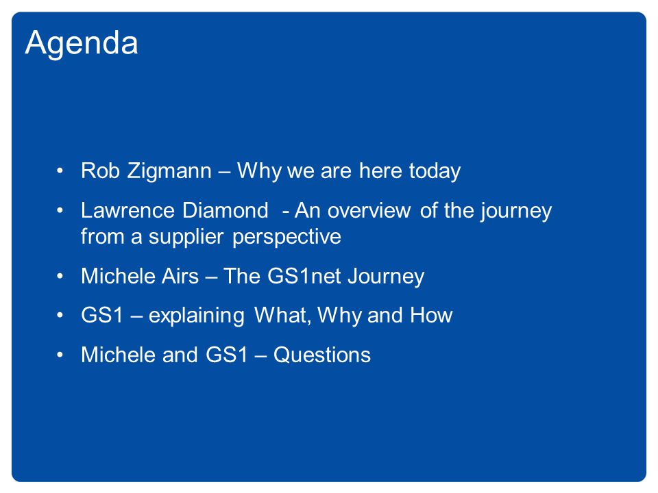Agenda Rob Zigmann – Why we are here today Lawrence Diamond - An overview of the journey from a supplier perspective Michele Airs – The GS1net Journey GS1 – explaining What, Why and How Michele and GS1 – Questions