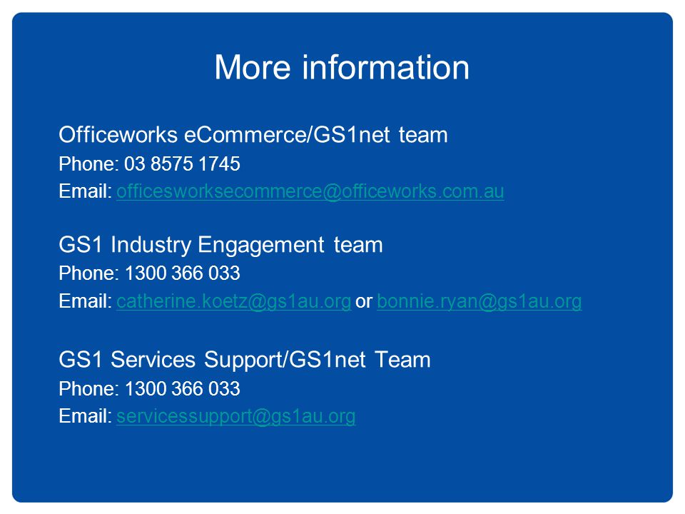 More information Officeworks eCommerce/GS1net team Phone: 03 8575 1745 Email: officesworksecommerce@officeworks.com.auofficesworksecommerce@officework