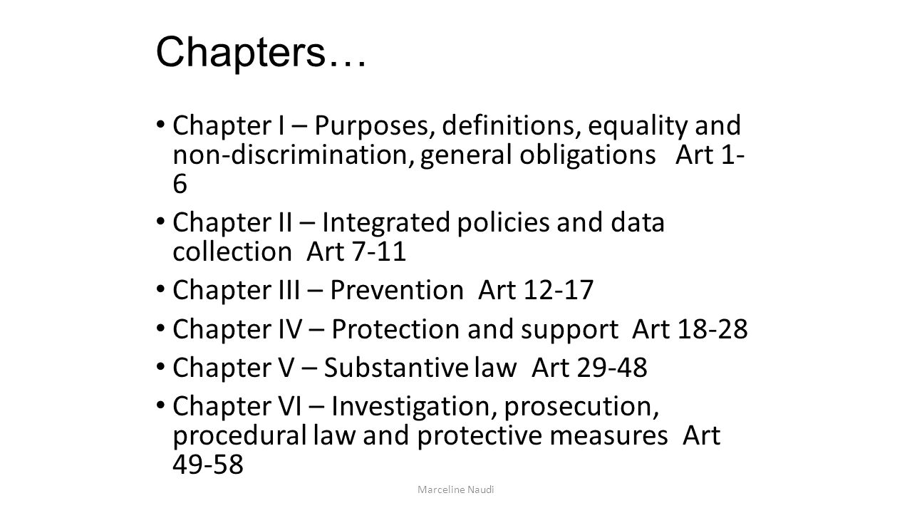 Chapters… Chapter I – Purposes, definitions, equality and non-discrimination, general obligations Art 1- 6 Chapter II – Integrated policies and data collection Art 7-11 Chapter III – Prevention Art 12-17 Chapter IV – Protection and support Art 18-28 Chapter V – Substantive law Art 29-48 Chapter VI – Investigation, prosecution, procedural law and protective measures Art 49-58 Marceline Naudi