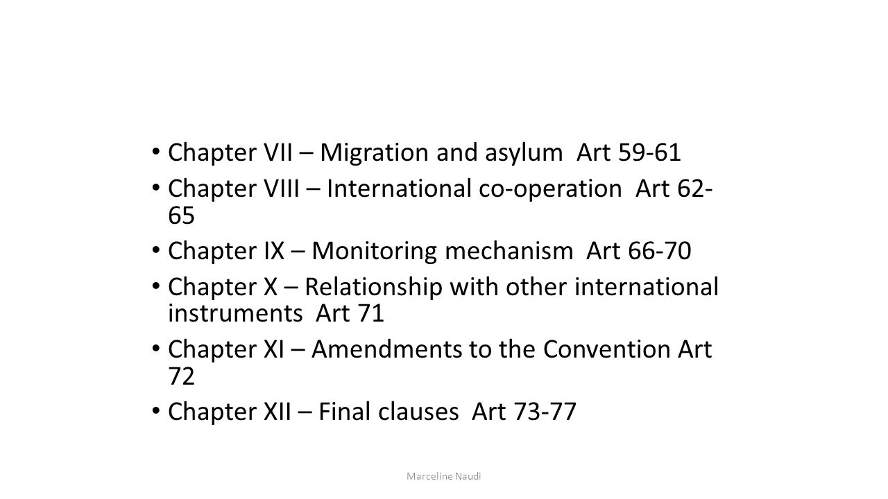 Chapter VII – Migration and asylum Art 59-61 Chapter VIII – International co-operation Art 62- 65 Chapter IX – Monitoring mechanism Art 66-70 Chapter X – Relationship with other international instruments Art 71 Chapter XI – Amendments to the Convention Art 72 Chapter XII – Final clauses Art 73-77 Marceline Naudi