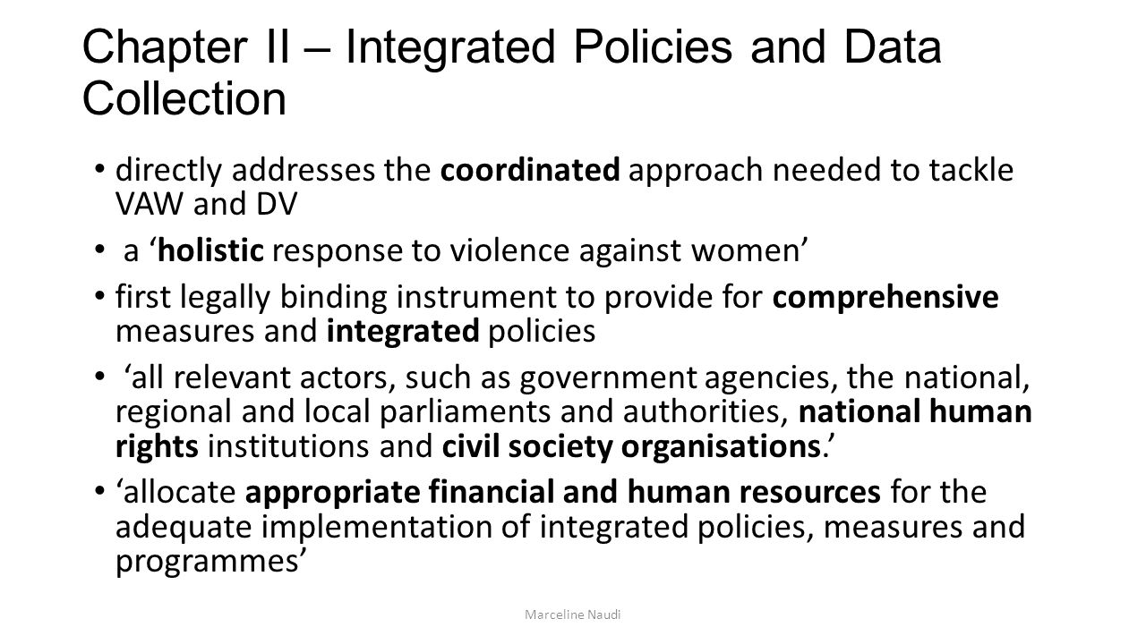 Chapter II – Integrated Policies and Data Collection directly addresses the coordinated approach needed to tackle VAW and DV a holistic response to violence against women first legally binding instrument to provide for comprehensive measures and integrated policies all relevant actors, such as government agencies, the national, regional and local parliaments and authorities, national human rights institutions and civil society organisations.