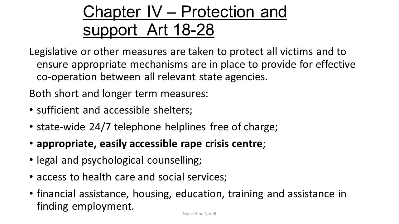 Chapter IV – Protection and support Art 18-28 Legislative or other measures are taken to protect all victims and to ensure appropriate mechanisms are in place to provide for effective cooperation between all relevant state agencies.