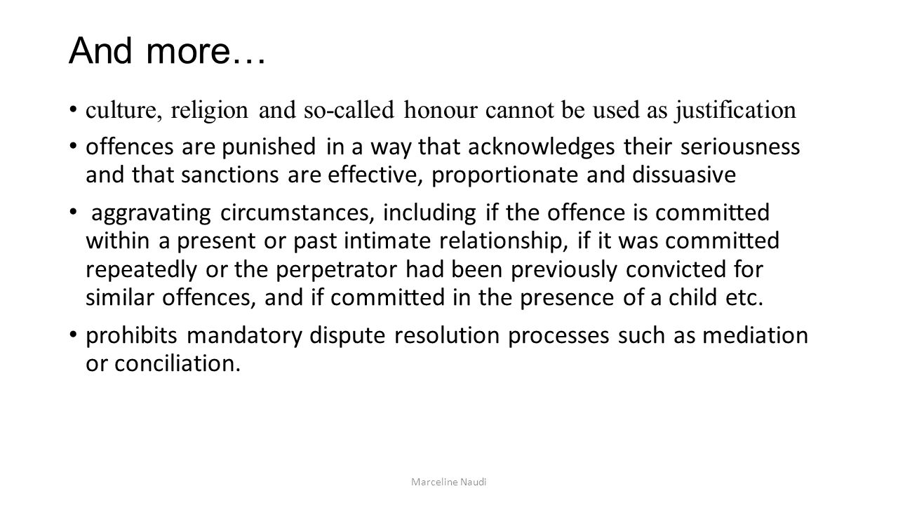 And more… culture, religion and so-called honour cannot be used as justification offences are punished in a way that acknowledges their seriousness and that sanctions are effective, proportionate and dissuasive aggravating circumstances, including if the offence is committed within a present or past intimate relationship, if it was committed repeatedly or the perpetrator had been previously convicted for similar offences, and if committed in the presence of a child etc.