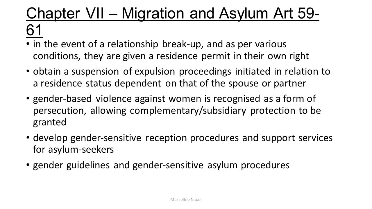 Chapter VII – Migration and Asylum Art 59- 61 in the event of a relationship break-up, and as per various conditions, they are given a residence permit in their own right obtain a suspension of expulsion proceedings initiated in relation to a residence status dependent on that of the spouse or partner genderbased violence against women is recognised as a form of persecution, allowing complementary/subsidiary protection to be granted develop gendersensitive reception procedures and support services for asylumseekers gender guidelines and gendersensitive asylum procedures Marceline Naudi