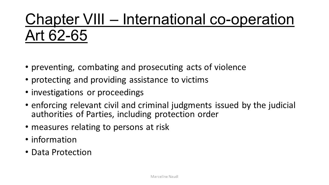 Chapter VIII – International co-operation Art 62-65 preventing, combating and prosecuting acts of violence protecting and providing assistance to victims investigations or proceedings enforcing relevant civil and criminal judgments issued by the judicial authorities of Parties, including protection order measures relating to persons at risk information Data Protection Marceline Naudi