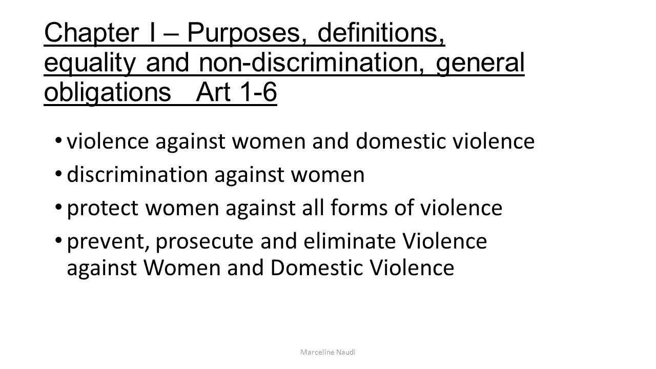 Chapter I – Purposes, definitions, equality and non-discrimination, general obligations Art 1-6 violence against women and domestic violence discrimination against women protect women against all forms of violence prevent, prosecute and eliminate Violence against Women and Domestic Violence Marceline Naudi