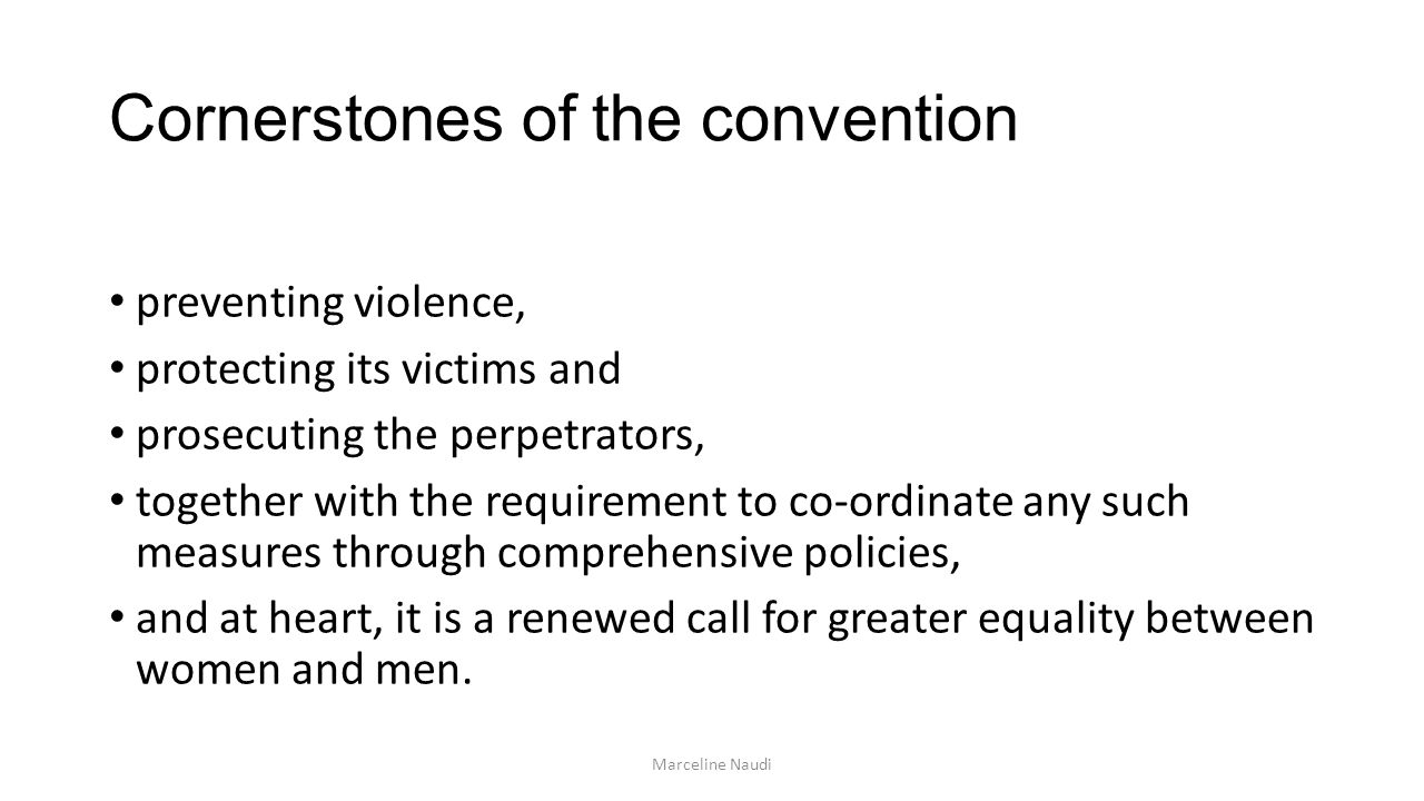 Cornerstones of the convention preventing violence, protecting its victims and prosecuting the perpetrators, together with the requirement to co-ordinate any such measures through comprehensive policies, and at heart, it is a renewed call for greater equality between women and men.