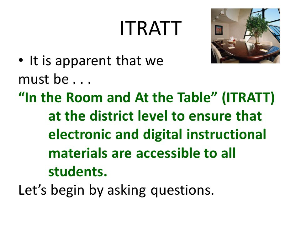 ITRATT It is apparent that we must be... In the Room and At the Table (ITRATT) at the district level to ensure that electronic and digital instruction