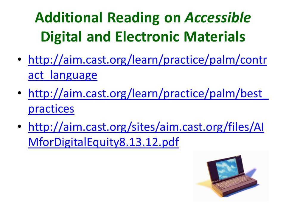 Additional Reading on Accessible Digital and Electronic Materials http://aim.cast.org/learn/practice/palm/contr act_language http://aim.cast.org/learn/practice/palm/contr act_language http://aim.cast.org/learn/practice/palm/best_ practices http://aim.cast.org/learn/practice/palm/best_ practices http://aim.cast.org/sites/aim.cast.org/files/AI MforDigitalEquity8.13.12.pdf http://aim.cast.org/sites/aim.cast.org/files/AI MforDigitalEquity8.13.12.pdf