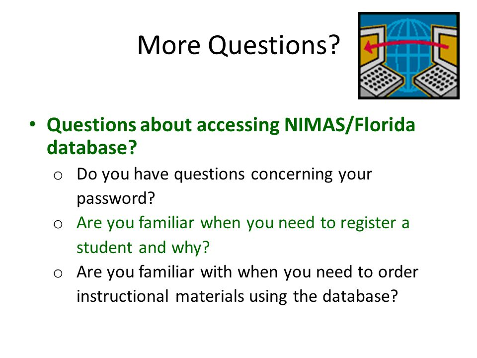 More Questions? Questions about accessing NIMAS/Florida database? o Do you have questions concerning your password? o Are you familiar when you need t