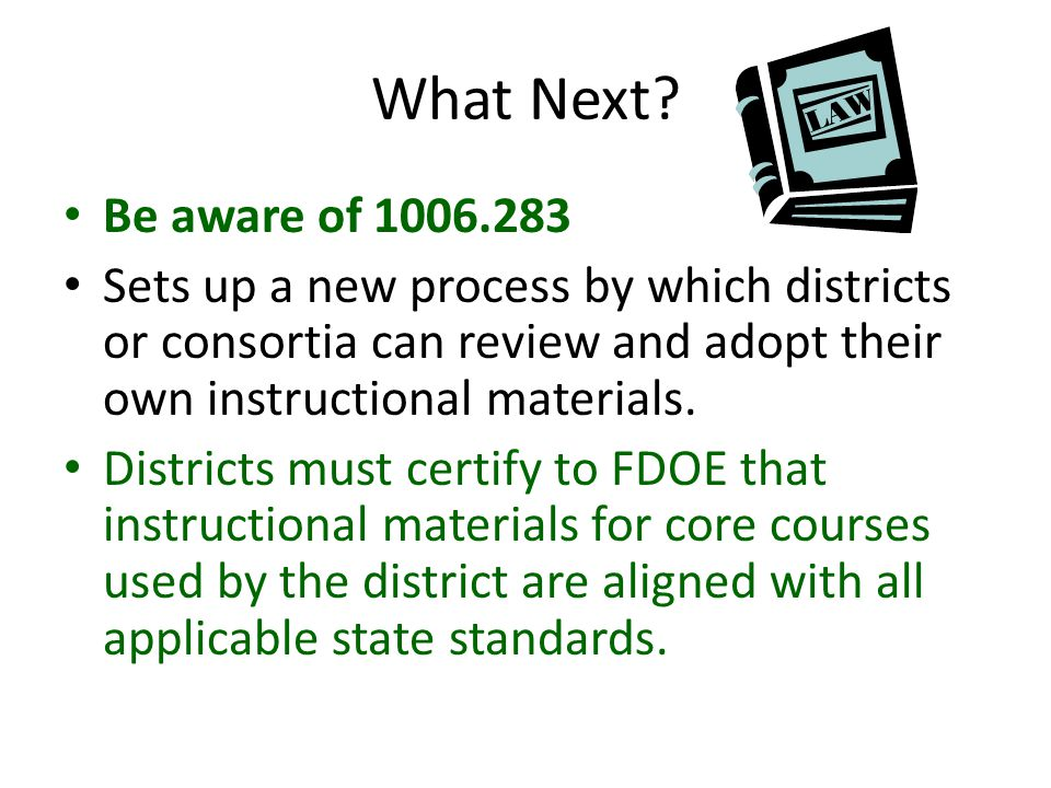 What Next? Be aware of 1006.283 Sets up a new process by which districts or consortia can review and adopt their own instructional materials. District