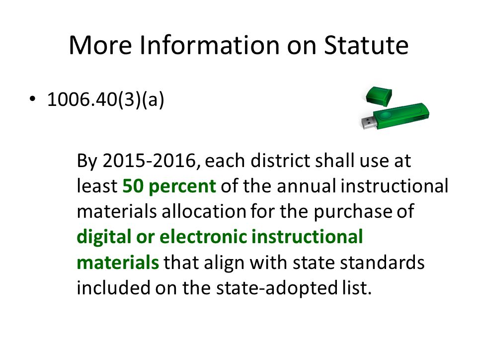 More Information on Statute 1006.40(3)(a) By 2015-2016, each district shall use at least 50 percent of the annual instructional materials allocation for the purchase of digital or electronic instructional materials that align with state standards included on the state-adopted list.