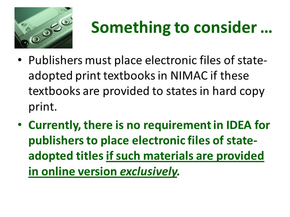 Something to consider … Publishers must place electronic files of state- adopted print textbooks in NIMAC if these textbooks are provided to states in hard copy print.