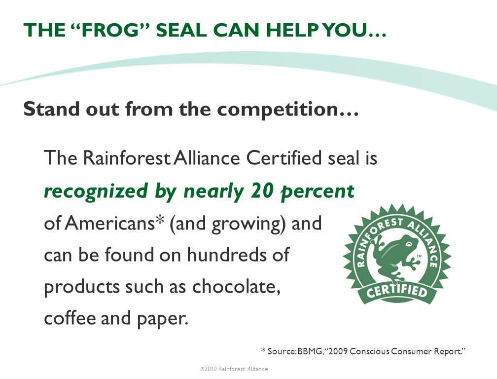 ©2010 Rainforest Alliance THE FROG SEAL CAN HELP YOU… Stand out from the competition… The Rainforest Alliance Certified seal is recognized by nearly 20 percent of Americans* (and growing) and can be found on hundreds of products such as chocolate, coffee and paper.