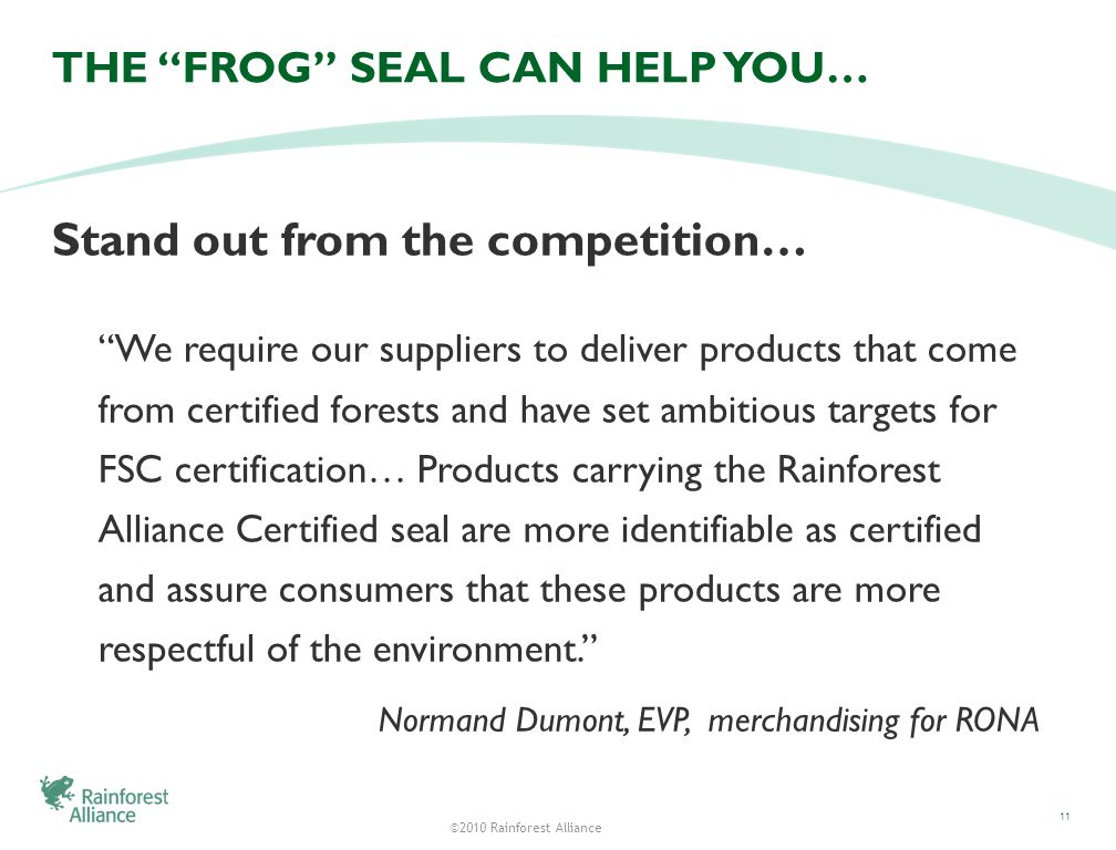 ©2010 Rainforest Alliance THE FROG SEAL CAN HELP YOU… Stand out from the competition… We require our suppliers to deliver products that come from certified forests and have set ambitious targets for FSC certification… Products carrying the Rainforest Alliance Certified seal are more identifiable as certified and assure consumers that these products are more respectful of the environment.