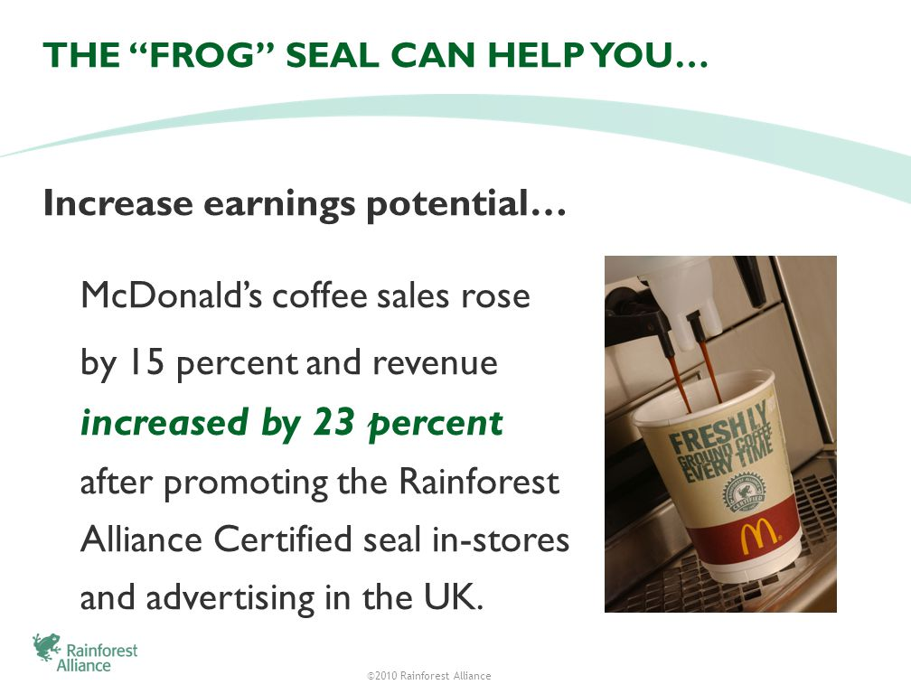 ©2010 Rainforest Alliance THE FROG SEAL CAN HELP YOU… Increase earnings potential… McDonalds coffee sales rose by 15 percent and revenue increased by 23 percent after promoting the Rainforest Alliance Certified seal in-stores and advertising in the UK.