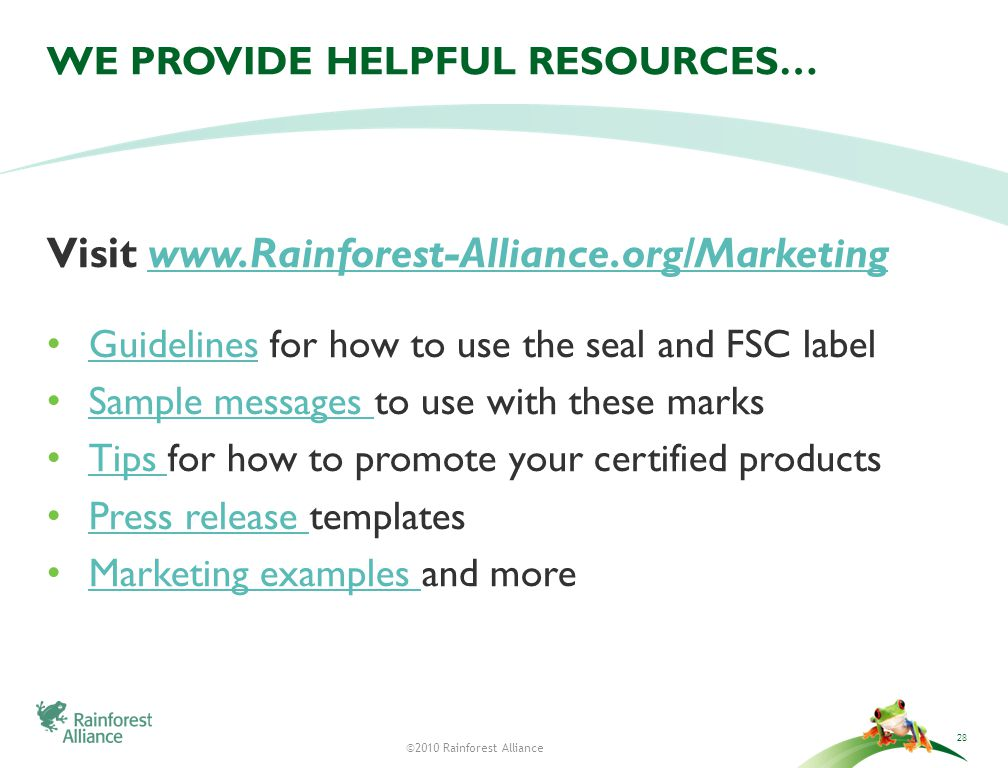 ©2010 Rainforest Alliance WE PROVIDE HELPFUL RESOURCES… Visit www.Rainforest-Alliance.org/Marketingwww.Rainforest-Alliance.org/Marketing Guidelines for how to use the seal and FSC label Guidelines Sample messages to use with these marks Sample messages Tips for how to promote your certified products Tips Press release templates Press release Marketing examples and more Marketing examples 28