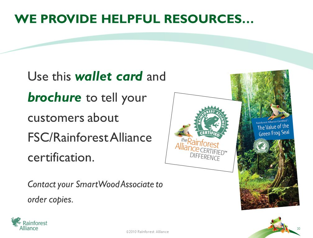 ©2010 Rainforest Alliance WE PROVIDE HELPFUL RESOURCES… Use this wallet card and brochure to tell your customers about FSC/Rainforest Alliance certification.