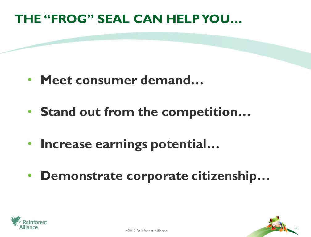 ©2010 Rainforest Alliance THE FROG SEAL CAN HELP YOU… Meet consumer demand… Stand out from the competition… Increase earnings potential… Demonstrate corporate citizenship… 8