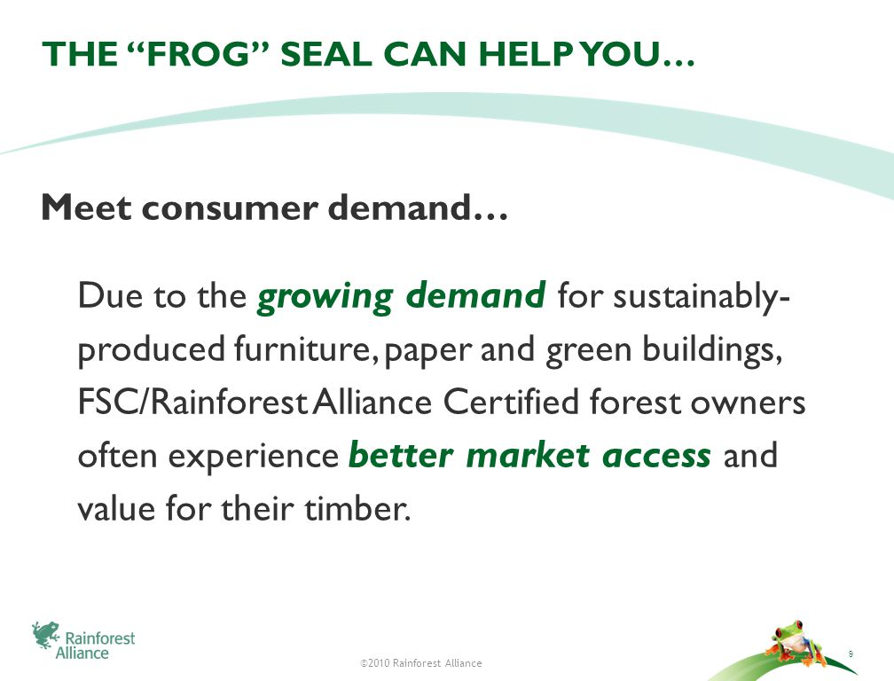 ©2010 Rainforest Alliance THE FROG SEAL CAN HELP YOU… Meet consumer demand… Due to the growing demand for sustainably- produced furniture, paper and green buildings, FSC/Rainforest Alliance Certified forest owners often experience better market access and value for their timber.