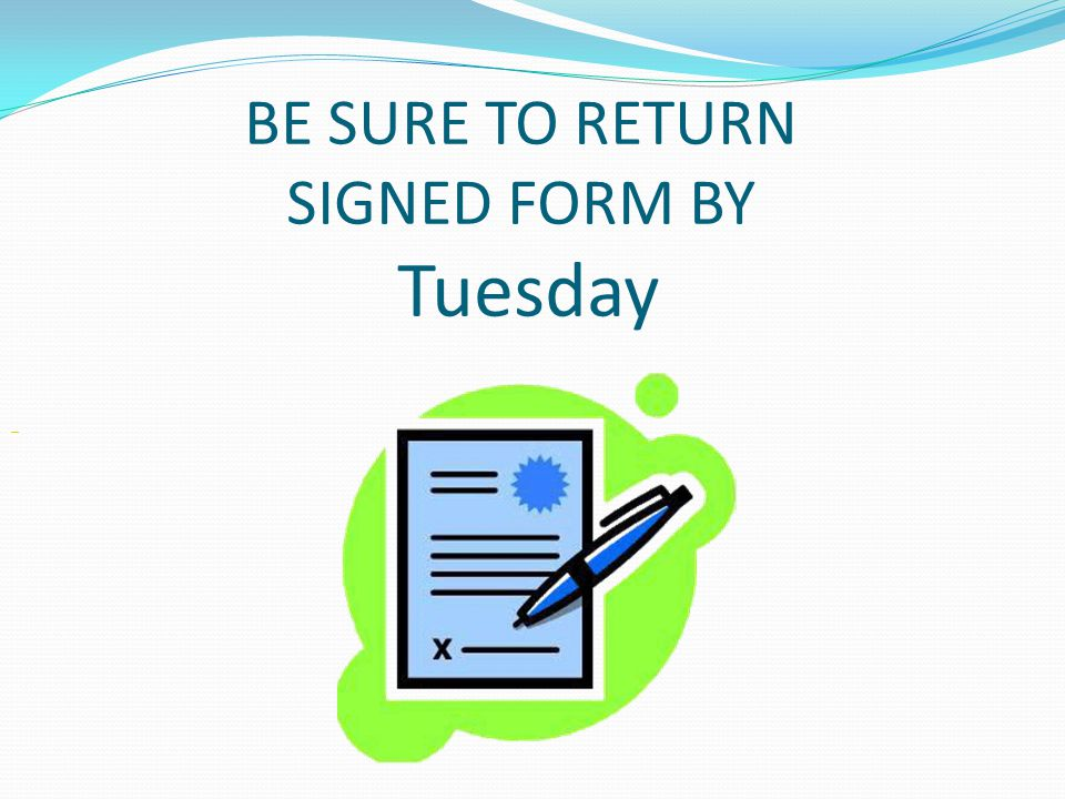 BE SURE TO RETURN SIGNED FORM BY Tuesday