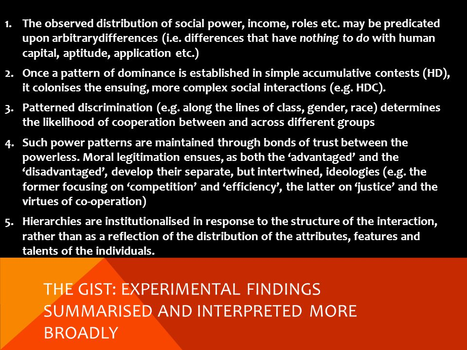 THE GIST: EXPERIMENTAL FINDINGS SUMMARISED AND INTERPRETED MORE BROADLY 1.The observed distribution of social power, income, roles etc.