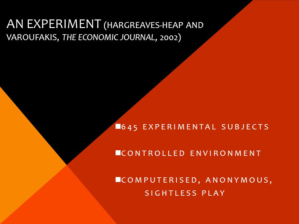 AN EXPERIMENT (HARGREAVES-HEAP AND VAROUFAKIS, THE ECONOMIC JOURNAL, 2002) 645 EXPERIMENTAL SUBJECTS CONTROLLED ENVIRONMENT COMPUTERISED, ANONYMOUS, SIGHTLESS PLAY
