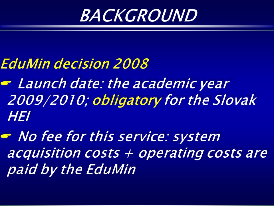 EduMin decision 2008 Launch date: the academic year 2009/2010; obligatory for the Slovak HEI No fee for this service: system acquisition costs + opera