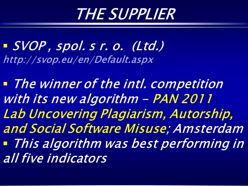 THE SUPPLIER THE SUPPLIER SVOP, spol. s r. o. (Ltd.) http://svop.eu/en/Default.aspx The winner of the intl. competition with its new algorithm - PAN 2
