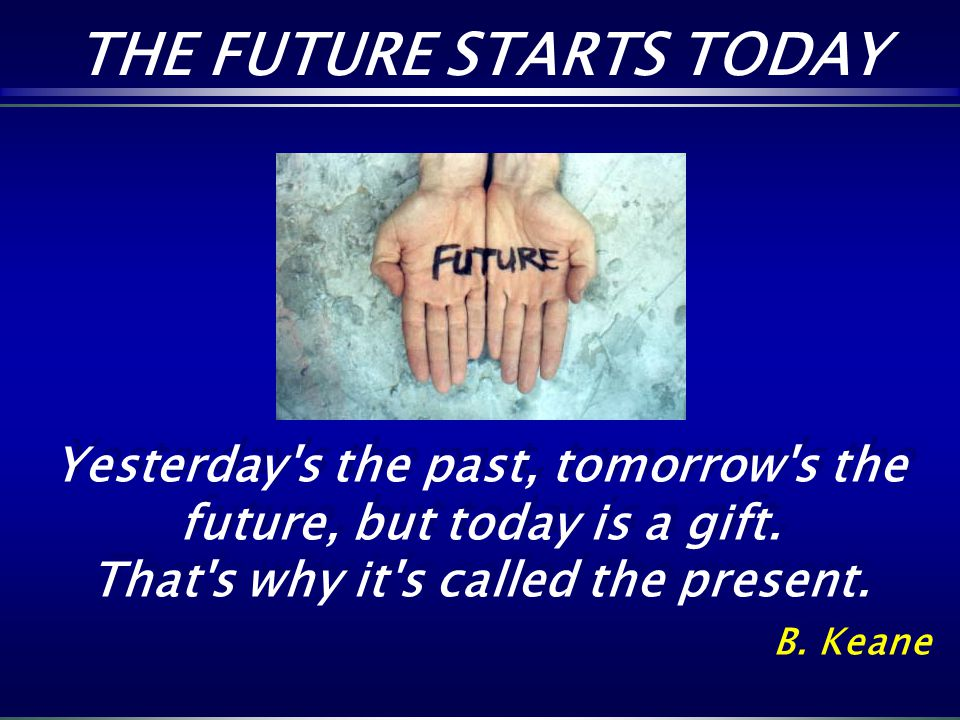 THE FUTURE STARTS TODAY Yesterday's the past, tomorrow's the future, but today is a gift. That's why it's called the present. B. Keane Yesterday's the