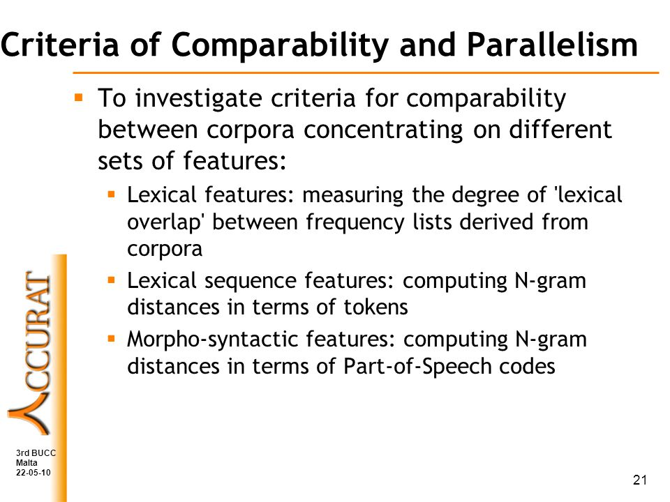 Criteria of Comparability and Parallelism To investigate criteria for comparability between corpora concentrating on different sets of features: Lexical features: measuring the degree of lexical overlap between frequency lists derived from corpora Lexical sequence features: computing N-gram distances in terms of tokens Morpho-syntactic features: computing N-gram distances in terms of Part-of-Speech codes 3rd BUCC Malta 22-05-10 21