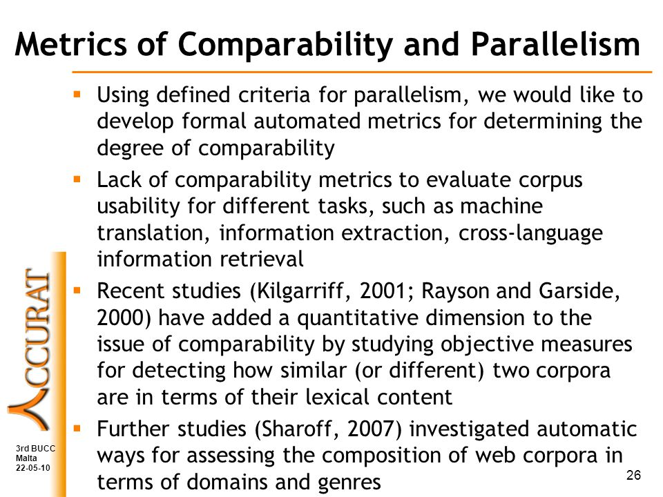 Metrics of Comparability and Parallelism Using defined criteria for parallelism, we would like to develop formal automated metrics for determining the degree of comparability Lack of comparability metrics to evaluate corpus usability for different tasks, such as machine translation, information extraction, cross-language information retrieval Recent studies (Kilgarriff, 2001; Rayson and Garside, 2000) have added a quantitative dimension to the issue of comparability by studying objective measures for detecting how similar (or different) two corpora are in terms of their lexical content Further studies (Sharoff, 2007) investigated automatic ways for assessing the composition of web corpora in terms of domains and genres 3rd BUCC Malta 22-05-10 26