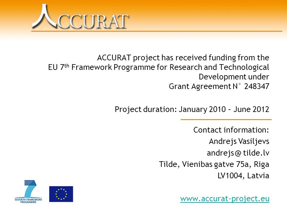 ACCURAT project has received funding from the EU 7 th Framework Programme for Research and Technological Development under Grant Agreement N° 248347 Project duration: January 2010 – June 2012 Contact information: Andrejs Vasiljevs andrejs tilde.lv Tilde, Vienibas gatve 75a, Riga LV1004, Latvia www.accurat-project.eu