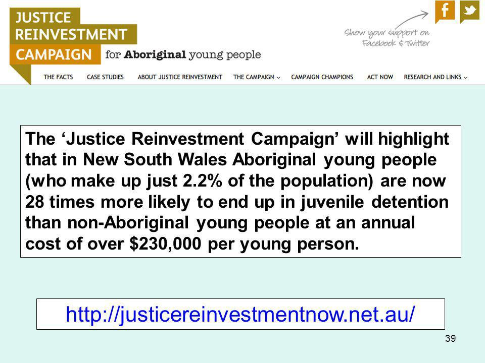 39 The Justice Reinvestment Campaign will highlight that in New South Wales Aboriginal young people (who make up just 2.2% of the population) are now 28 times more likely to end up in juvenile detention than non-Aboriginal young people at an annual cost of over $230,000 per young person.