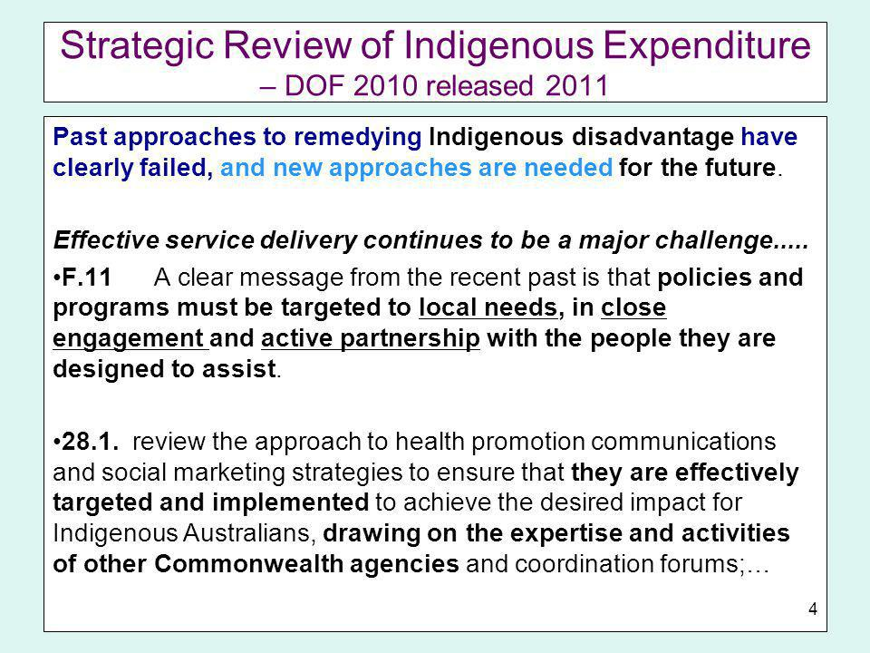 Strategic Review of Indigenous Expenditure – DOF 2010 released 2011 Past approaches to remedying Indigenous disadvantage have clearly failed, and new approaches are needed for the future.
