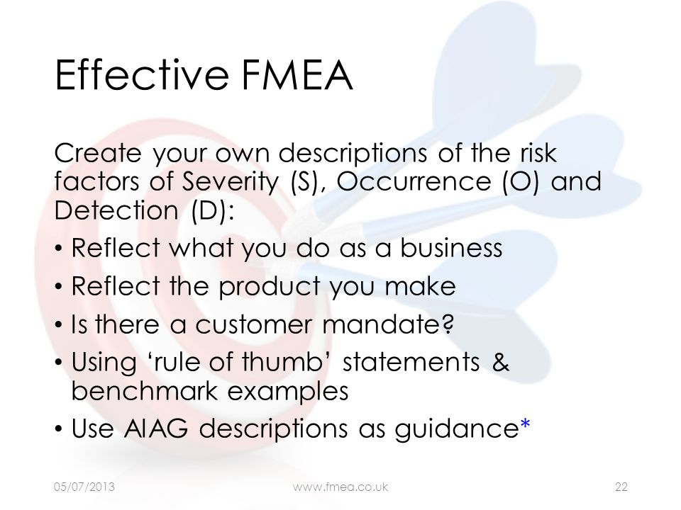Effective FMEA Create your own descriptions of the risk factors of Severity (S), Occurrence (O) and Detection (D): Reflect what you do as a business R