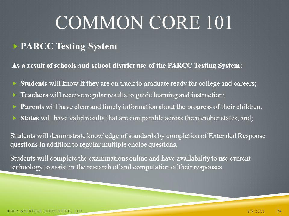 PARCC Testing System As a result of schools and school district use of the PARCC Testing System: Students will know if they are on track to graduate ready for college and careers; Teachers will receive regular results to guide learning and instruction; Parents will have clear and timely information about the progress of their children; States will have valid results that are comparable across the member states, and; 8/9/2012 ©2012 AYLSTOCK CONSULTING, LLC 24 COMMON CORE 101 Students will demonstrate knowledge of standards by completion of Extended Response questions in addition to regular multiple choice questions.