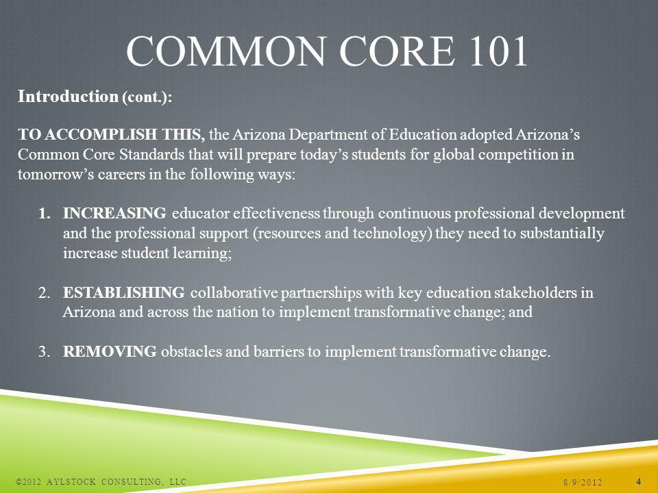 8/9/2012 ©2012 AYLSTOCK CONSULTING, LLC 4 COMMON CORE 101 TO ACCOMPLISH THIS, the Arizona Department of Education adopted Arizonas Common Core Standards that will prepare todays students for global competition in tomorrows careers in the following ways: 1.