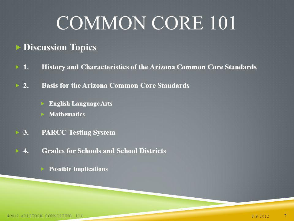Discussion Topics 1.History and Characteristics of the Arizona Common Core Standards 2.Basis for the Arizona Common Core Standards English Language Arts Mathematics 3.PARCC Testing System 4.Grades for Schools and School Districts Possible Implications 8/9/2012 ©2012 AYLSTOCK CONSULTING, LLC 7 COMMON CORE 101
