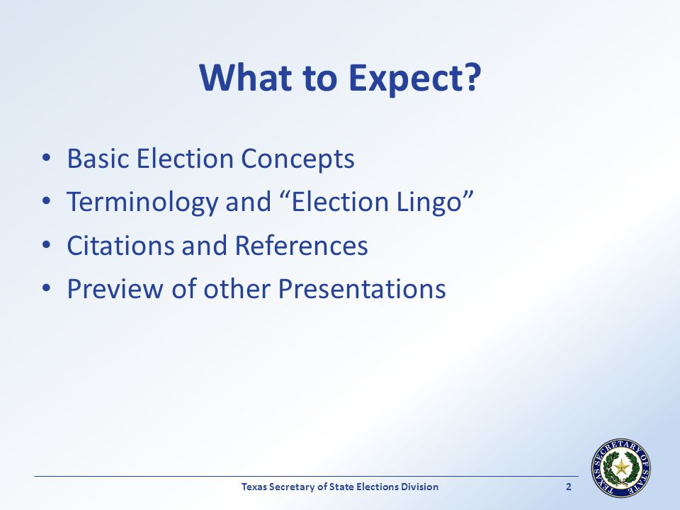What to Expect? Basic Election Concepts Terminology and Election Lingo Citations and References Preview of other Presentations Texas Secretary of Stat